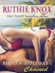 Roman Holiday 1- Chained by Ruthie Knox